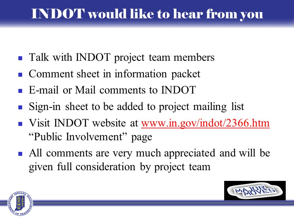 INDOT would like to hear from you Talk with INDOT project team members Comment sheet in information packet E-mail or Mail comments to INDOT Sign-in sheet to be added to project mailing list Visit INDOT website at www.in.gov/indot/2366.htm Public Involvement pagewww.in.gov/indot/2366.htm All comments are very much appreciated and will be given full consideration by project team