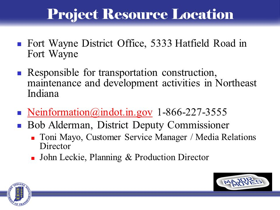 Project Resource Location Fort Wayne District Office, 5333 Hatfield Road in Fort Wayne Responsible for transportation construction, maintenance and development activities in Northeast Indiana Neinformation@indot.in.gov 1-866-227-3555 Neinformation@indot.in.gov Bob Alderman, District Deputy Commissioner Toni Mayo, Customer Service Manager / Media Relations Director John Leckie, Planning & Production Director