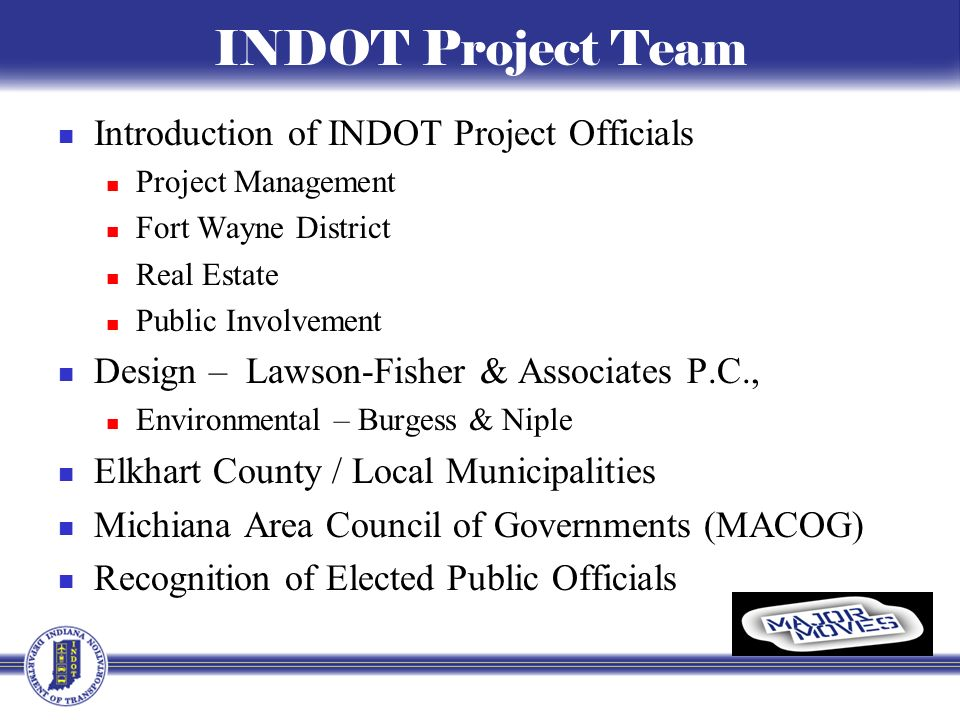 INDOT Project Team Introduction of INDOT Project Officials Project Management Fort Wayne District Real Estate Public Involvement Design – Lawson-Fisher & Associates P.C., Environmental – Burgess & Niple Elkhart County / Local Municipalities Michiana Area Council of Governments (MACOG) Recognition of Elected Public Officials