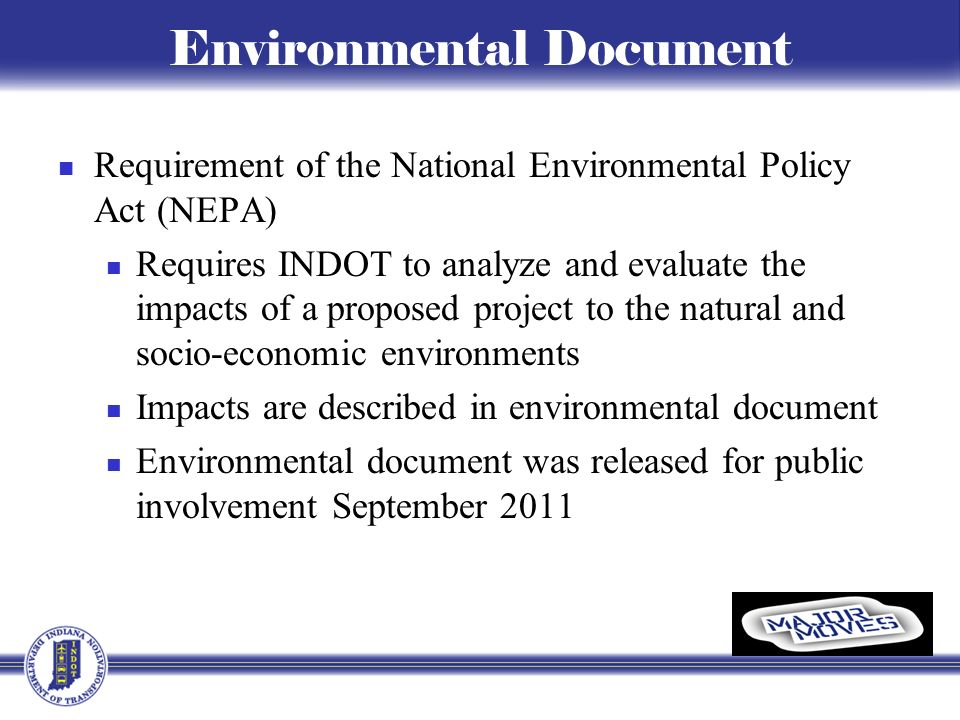 Environmental Document Requirement of the National Environmental Policy Act (NEPA) Requires INDOT to analyze and evaluate the impacts of a proposed project to the natural and socio-economic environments Impacts are described in environmental document Environmental document was released for public involvement September 2011
