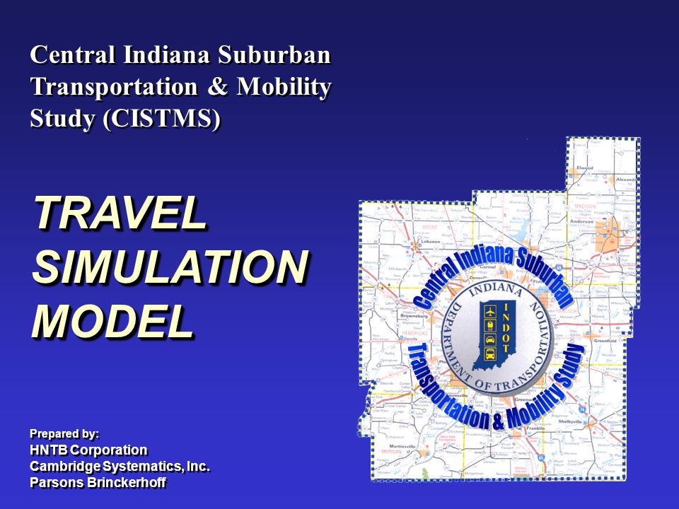 Central Indiana Suburban Transportation & Mobility Study (CISTMS) Central Indiana Suburban Transportation & Mobility Study (CISTMS) TRAVEL SIMULATION MODEL Prepared by: HNTB Corporation Cambridge Systematics, Inc.