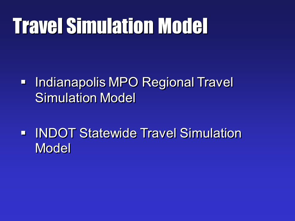 Travel Simulation Model Indianapolis MPO Regional Travel Simulation Model INDOT Statewide Travel Simulation Model Indianapolis MPO Regional Travel Simulation Model INDOT Statewide Travel Simulation Model