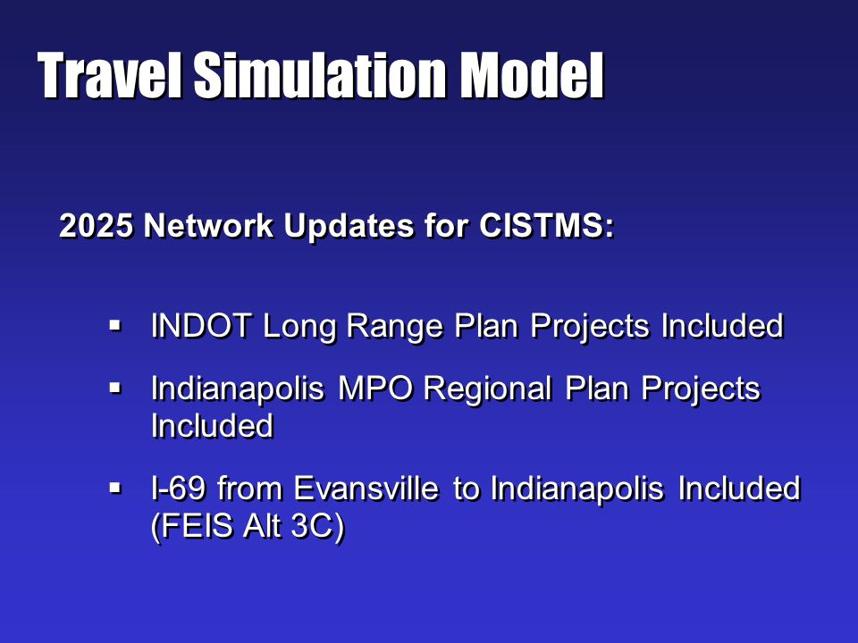 Travel Simulation Model 2025 Network Updates for CISTMS: INDOT Long Range Plan Projects Included Indianapolis MPO Regional Plan Projects Included I-69 from Evansville to Indianapolis Included (FEIS Alt 3C) 2025 Network Updates for CISTMS: INDOT Long Range Plan Projects Included Indianapolis MPO Regional Plan Projects Included I-69 from Evansville to Indianapolis Included (FEIS Alt 3C)
