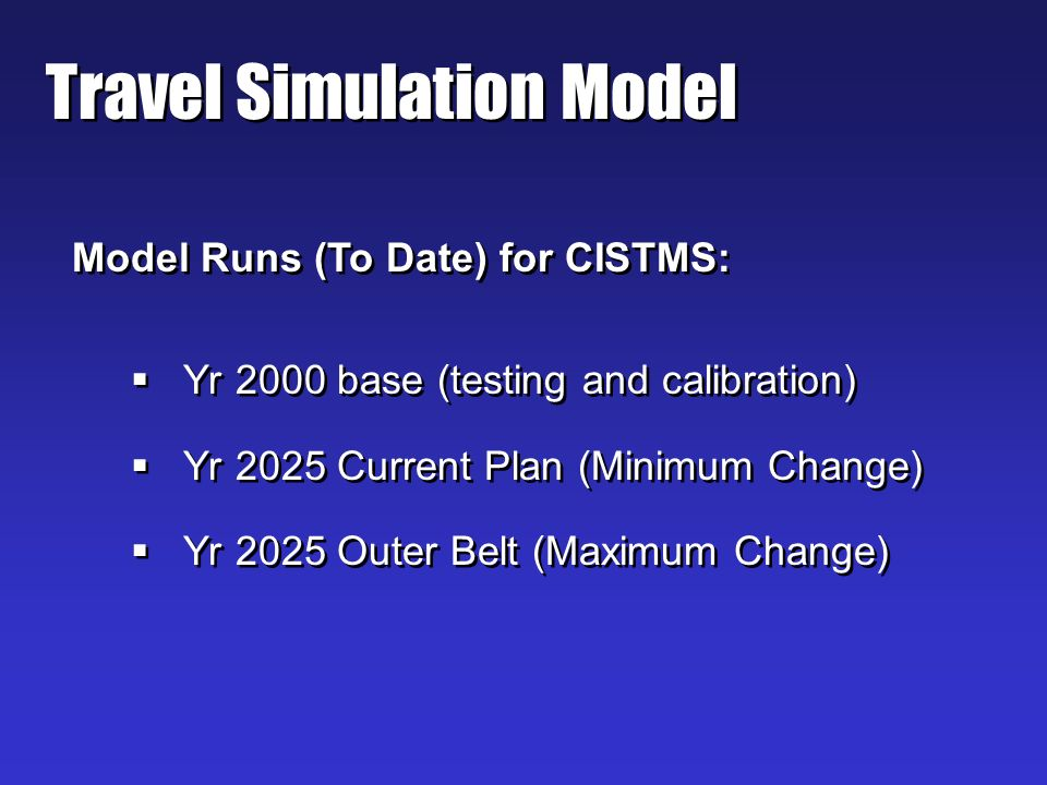Travel Simulation Model Model Runs (To Date) for CISTMS: Yr 2000 base (testing and calibration) Yr 2025 Current Plan (Minimum Change) Yr 2025 Outer Belt (Maximum Change) Model Runs (To Date) for CISTMS: Yr 2000 base (testing and calibration) Yr 2025 Current Plan (Minimum Change) Yr 2025 Outer Belt (Maximum Change)