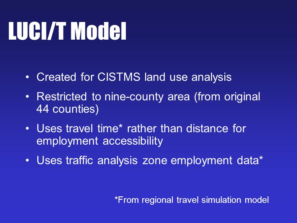 LUCI/T Model Created for CISTMS land use analysis Restricted to nine-county area (from original 44 counties) Uses travel time* rather than distance for employment accessibility Uses traffic analysis zone employment data* *From regional travel simulation model