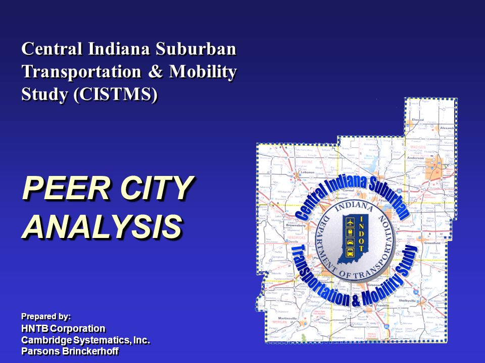Central Indiana Suburban Transportation & Mobility Study (CISTMS) Central Indiana Suburban Transportation & Mobility Study (CISTMS) PEER CITY ANALYSIS Prepared by: HNTB Corporation Cambridge Systematics, Inc.