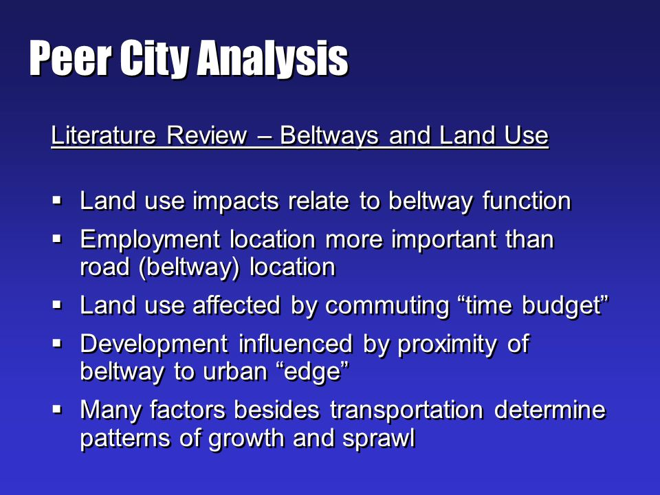 Peer City Analysis Literature Review – Beltways and Land Use Land use impacts relate to beltway function Employment location more important than road (beltway) location Land use affected by commuting time budget Development influenced by proximity of beltway to urban edge Many factors besides transportation determine patterns of growth and sprawl Literature Review – Beltways and Land Use Land use impacts relate to beltway function Employment location more important than road (beltway) location Land use affected by commuting time budget Development influenced by proximity of beltway to urban edge Many factors besides transportation determine patterns of growth and sprawl