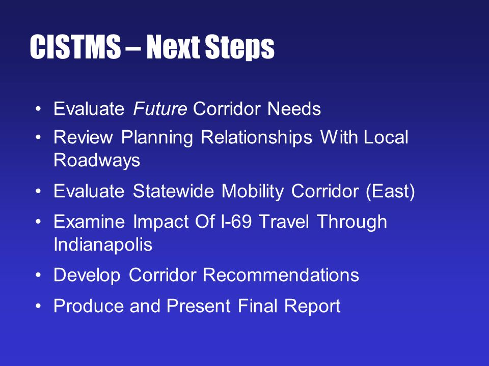 CISTMS – Next Steps Evaluate Future Corridor Needs Review Planning Relationships With Local Roadways Evaluate Statewide Mobility Corridor (East) Examine Impact Of I-69 Travel Through Indianapolis Develop Corridor Recommendations Produce and Present Final Report
