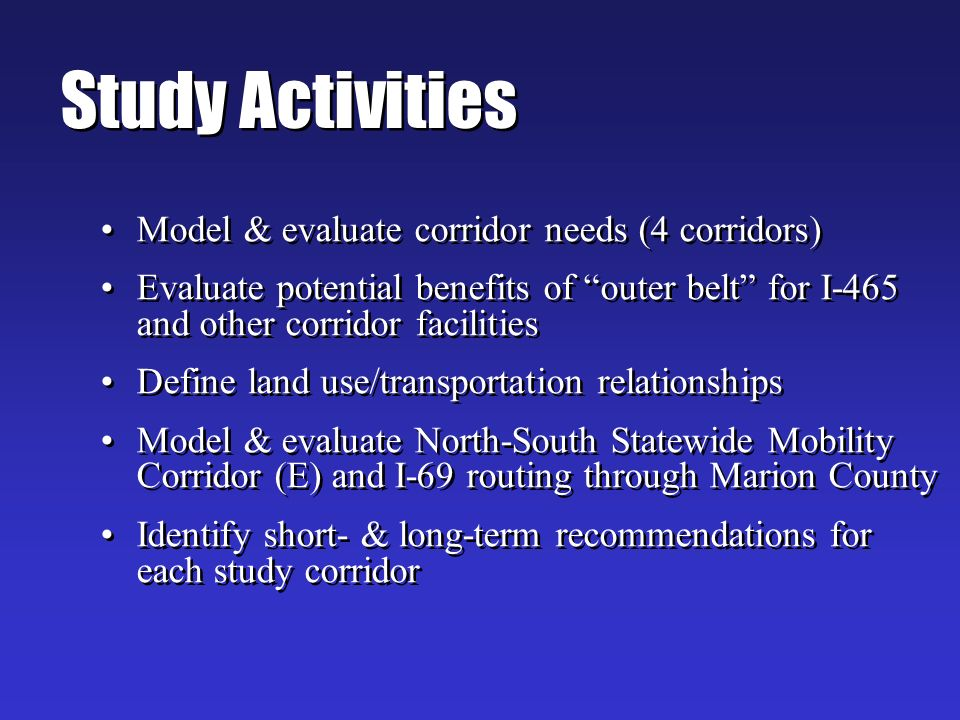 Study Activities Model & evaluate corridor needs (4 corridors) Evaluate potential benefits of outer belt for I-465 and other corridor facilities Define land use/transportation relationships Model & evaluate North-South Statewide Mobility Corridor (E) and I-69 routing through Marion County Identify short- & long-term recommendations for each study corridor Model & evaluate corridor needs (4 corridors) Evaluate potential benefits of outer belt for I-465 and other corridor facilities Define land use/transportation relationships Model & evaluate North-South Statewide Mobility Corridor (E) and I-69 routing through Marion County Identify short- & long-term recommendations for each study corridor