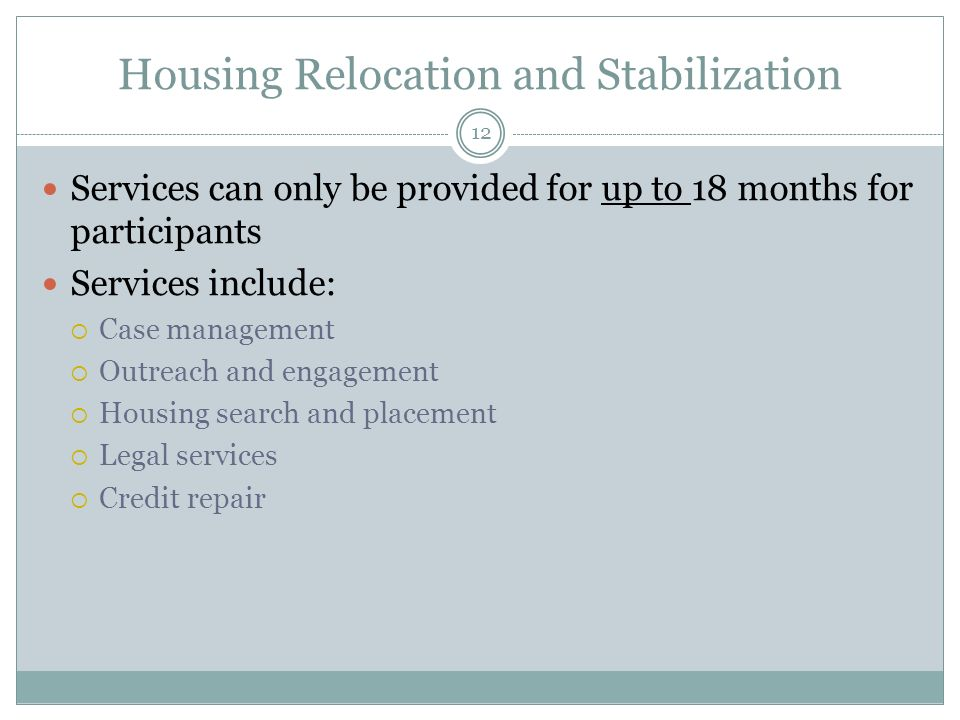 Housing Relocation and Stabilization Services can only be provided for up to 18 months for participants Services include: Case management Outreach and