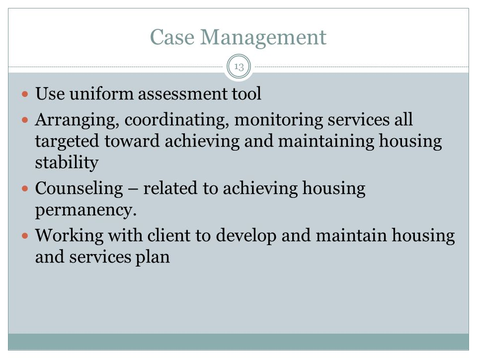 Case Management Use uniform assessment tool Arranging, coordinating, monitoring services all targeted toward achieving and maintaining housing stability Counseling – related to achieving housing permanency.