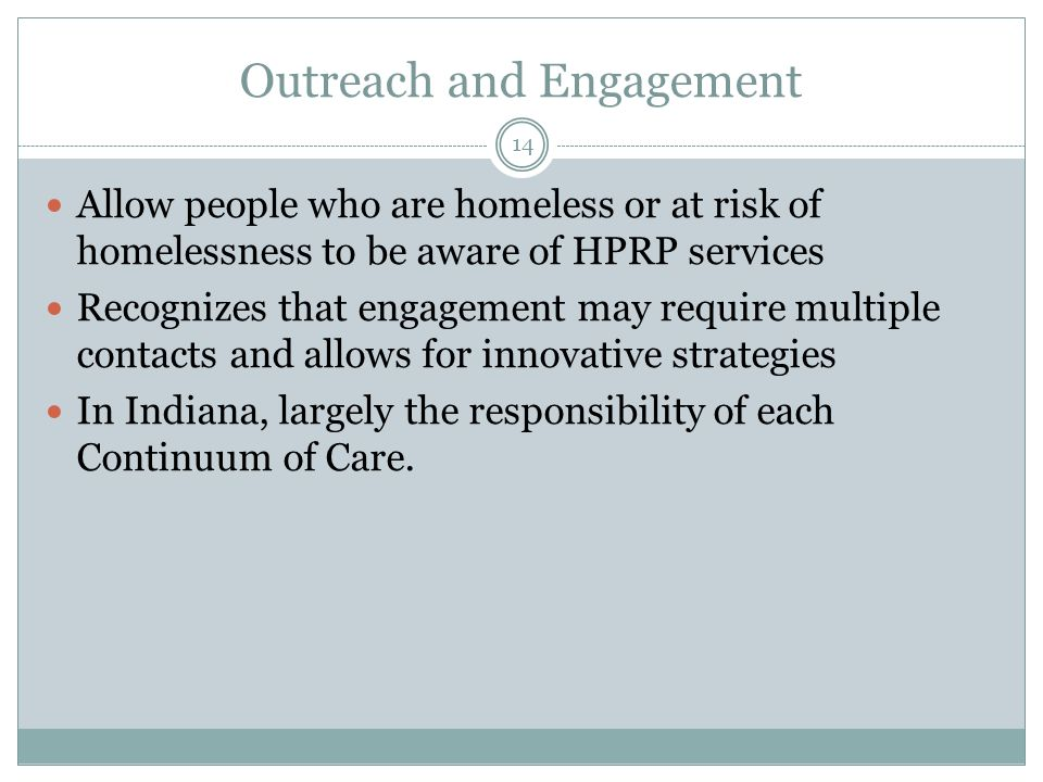 Outreach and Engagement Allow people who are homeless or at risk of homelessness to be aware of HPRP services Recognizes that engagement may require m