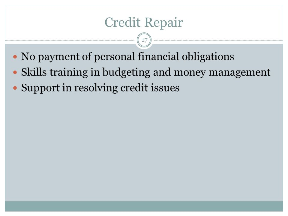 Credit Repair No payment of personal financial obligations Skills training in budgeting and money management Support in resolving credit issues 17