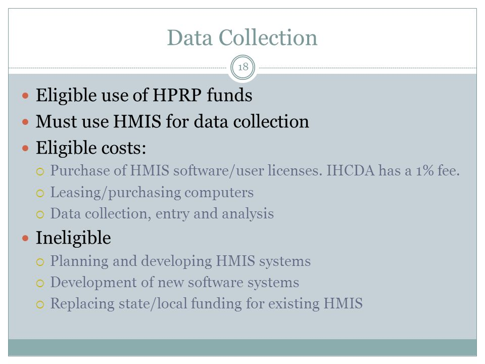 Data Collection Eligible use of HPRP funds Must use HMIS for data collection Eligible costs: Purchase of HMIS software/user licenses. IHCDA has a 1% f