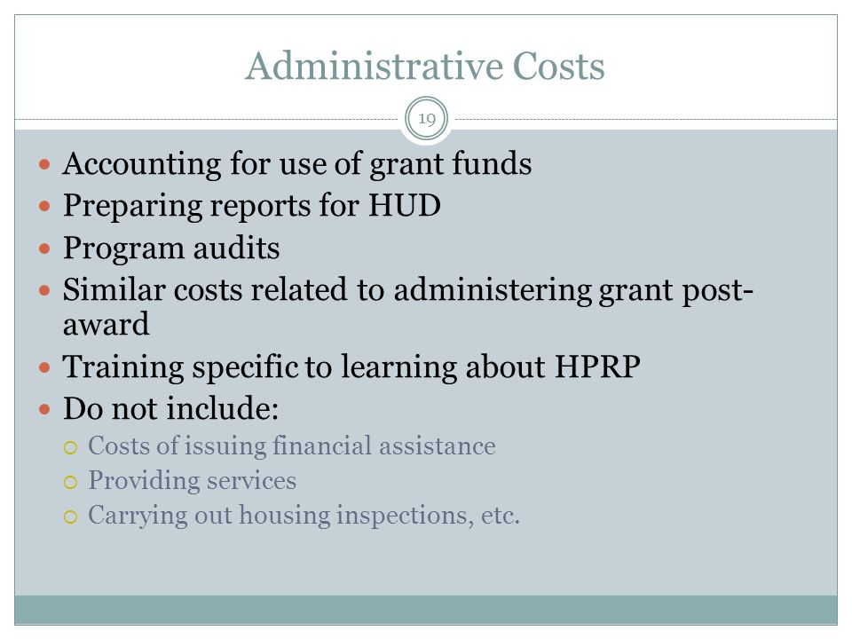 Administrative Costs Accounting for use of grant funds Preparing reports for HUD Program audits Similar costs related to administering grant post- awa