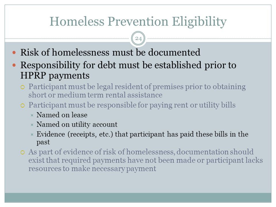 Homeless Prevention Eligibility Risk of homelessness must be documented Responsibility for debt must be established prior to HPRP payments Participant must be legal resident of premises prior to obtaining short or medium term rental assistance Participant must be responsible for paying rent or utility bills Named on lease Named on utility account Evidence (receipts, etc.) that participant has paid these bills in the past As part of evidence of risk of homelessness, documentation should exist that required payments have not been made or participant lacks resources to make necessary payment 24