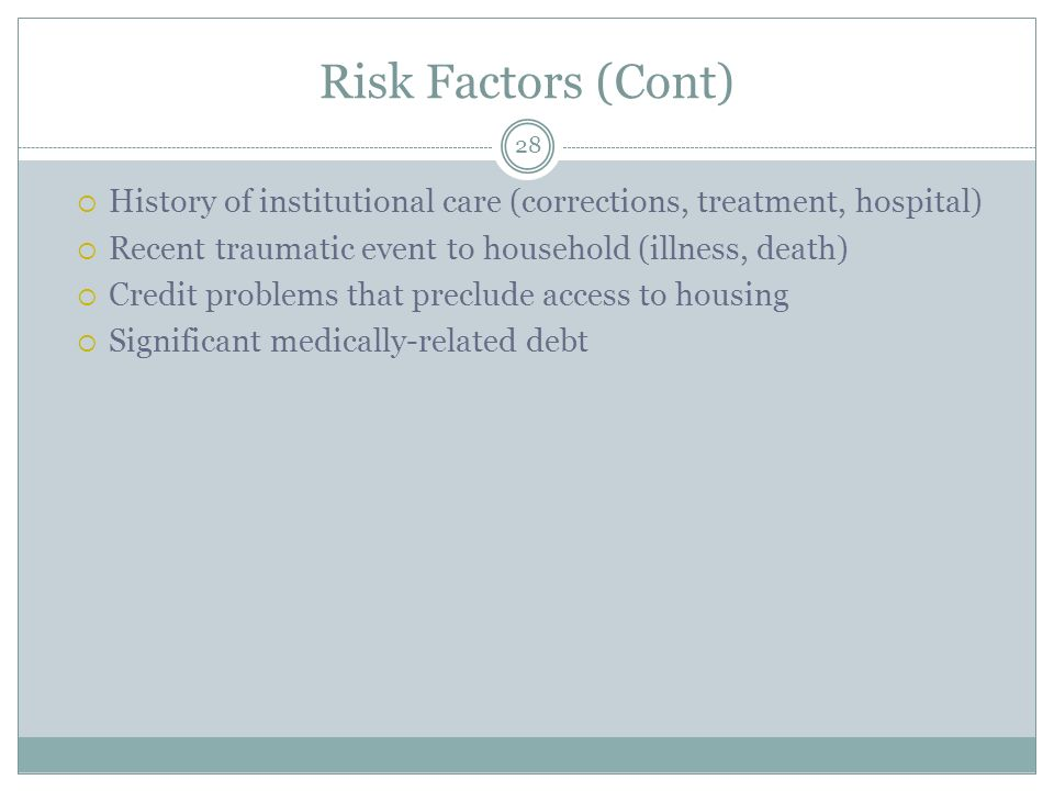Risk Factors (Cont) History of institutional care (corrections, treatment, hospital) Recent traumatic event to household (illness, death) Credit problems that preclude access to housing Significant medically-related debt 28