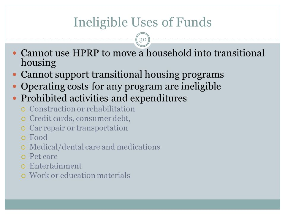 Ineligible Uses of Funds Cannot use HPRP to move a household into transitional housing Cannot support transitional housing programs Operating costs fo