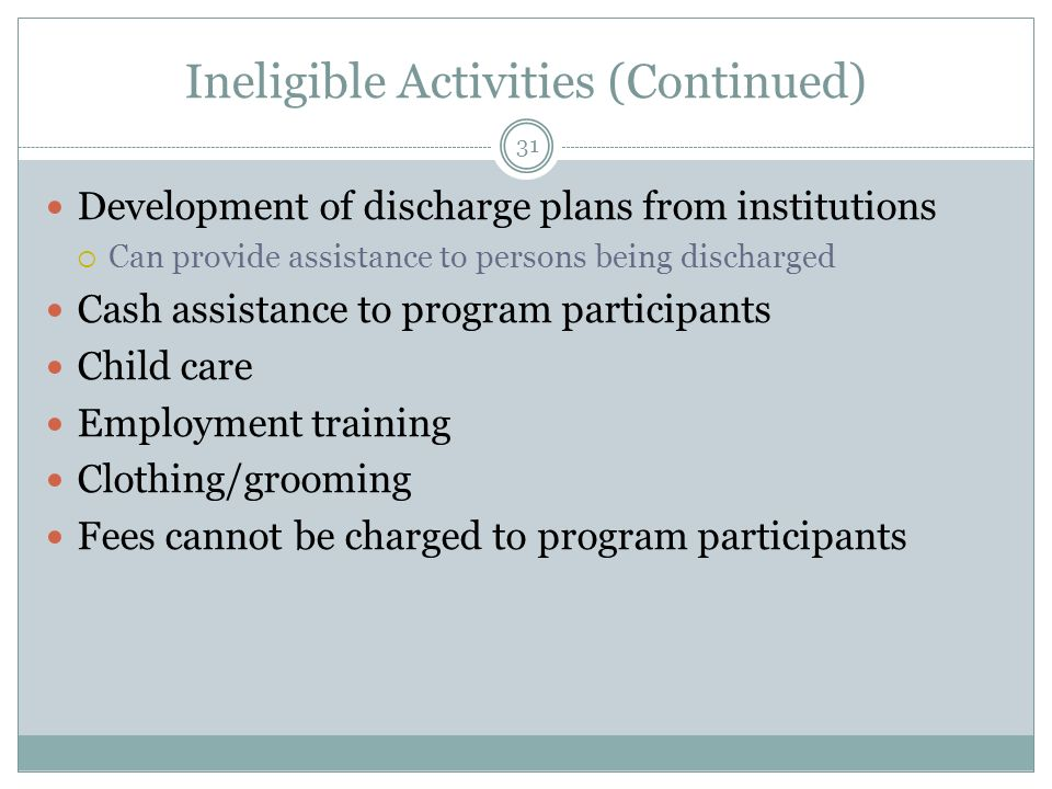 Ineligible Activities (Continued) Development of discharge plans from institutions Can provide assistance to persons being discharged Cash assistance to program participants Child care Employment training Clothing/grooming Fees cannot be charged to program participants 31