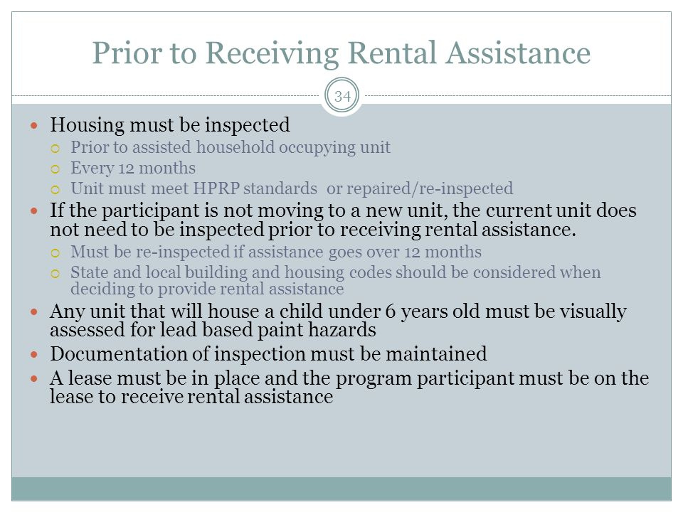 Prior to Receiving Rental Assistance 34 Housing must be inspected Prior to assisted household occupying unit Every 12 months Unit must meet HPRP standards or repaired/re-inspected If the participant is not moving to a new unit, the current unit does not need to be inspected prior to receiving rental assistance.