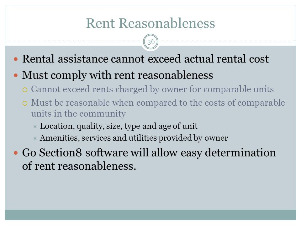 Rent Reasonableness 36 Rental assistance cannot exceed actual rental cost Must comply with rent reasonableness Cannot exceed rents charged by owner for comparable units Must be reasonable when compared to the costs of comparable units in the community Location, quality, size, type and age of unit Amenities, services and utilities provided by owner Go Section8 software will allow easy determination of rent reasonableness.