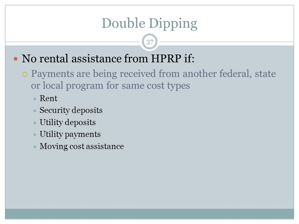 Double Dipping 37 No rental assistance from HPRP if: Payments are being received from another federal, state or local program for same cost types Rent Security deposits Utility deposits Utility payments Moving cost assistance