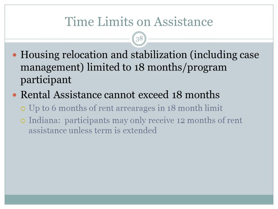 Time Limits on Assistance 38 Housing relocation and stabilization (including case management) limited to 18 months/program participant Rental Assistance cannot exceed 18 months Up to 6 months of rent arrearages in 18 month limit Indiana: participants may only receive 12 months of rent assistance unless term is extended