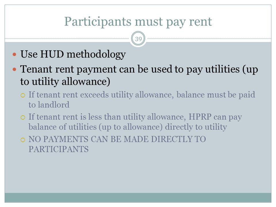 Participants must pay rent 39 Use HUD methodology Tenant rent payment can be used to pay utilities (up to utility allowance) If tenant rent exceeds ut