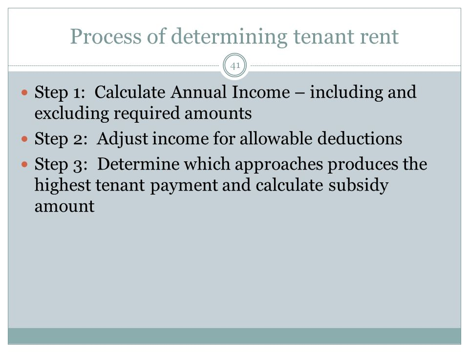 Process of determining tenant rent 41 Step 1: Calculate Annual Income – including and excluding required amounts Step 2: Adjust income for allowable deductions Step 3: Determine which approaches produces the highest tenant payment and calculate subsidy amount