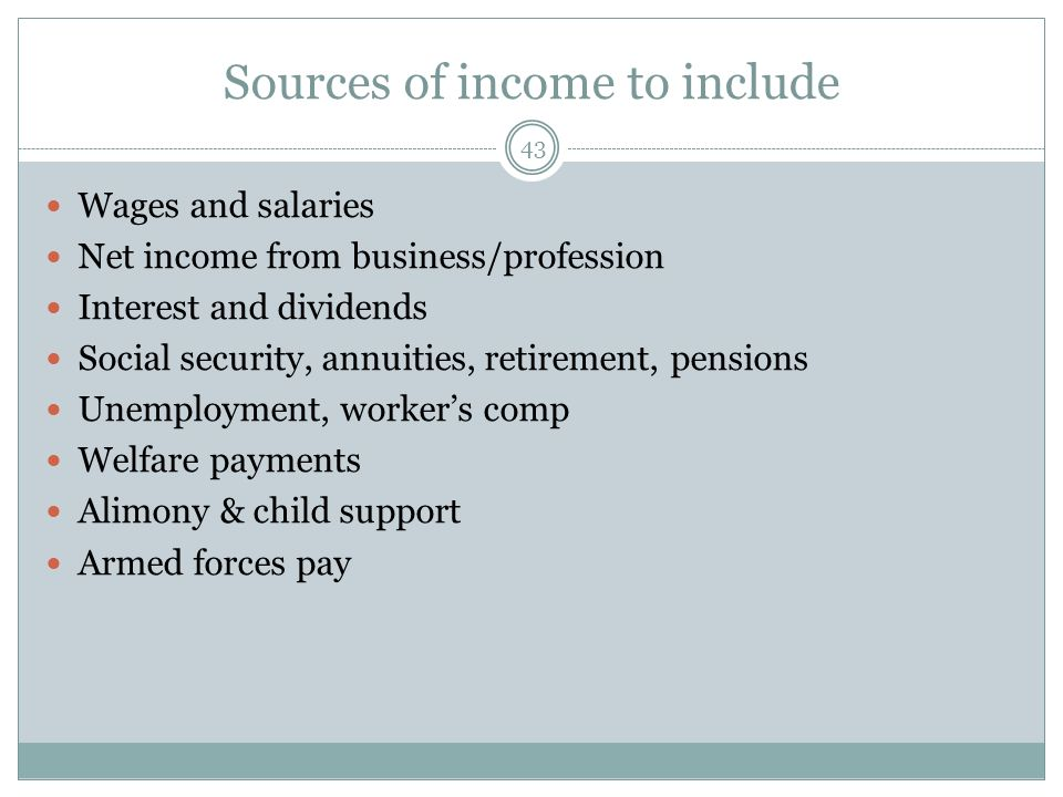Sources of income to include 43 Wages and salaries Net income from business/profession Interest and dividends Social security, annuities, retirement,