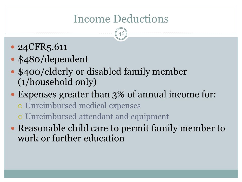 Income Deductions 46 24CFR5.611 $480/dependent $400/elderly or disabled family member (1/household only) Expenses greater than 3% of annual income for