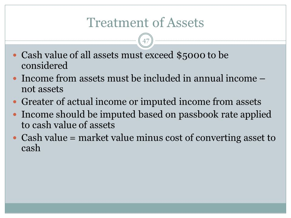 Treatment of Assets 47 Cash value of all assets must exceed $5000 to be considered Income from assets must be included in annual income – not assets Greater of actual income or imputed income from assets Income should be imputed based on passbook rate applied to cash value of assets Cash value = market value minus cost of converting asset to cash