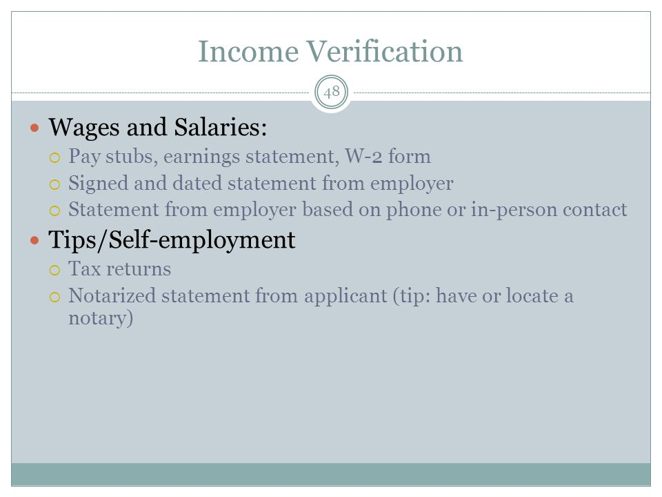 Income Verification 48 Wages and Salaries: Pay stubs, earnings statement, W-2 form Signed and dated statement from employer Statement from employer based on phone or in-person contact Tips/Self-employment Tax returns Notarized statement from applicant (tip: have or locate a notary)