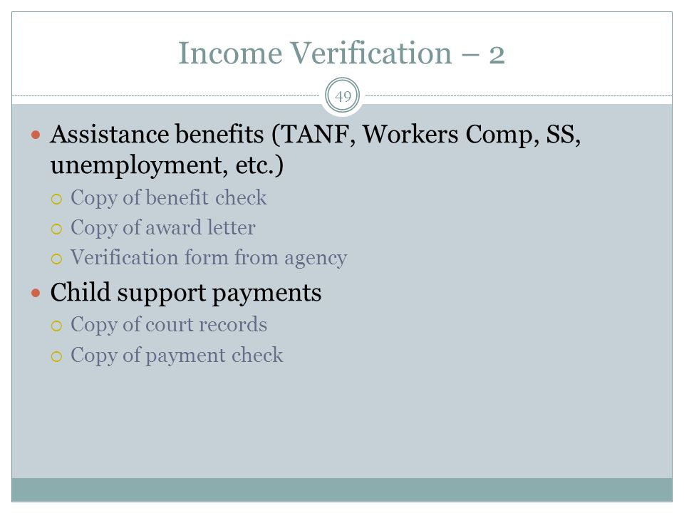 Income Verification – 2 49 Assistance benefits (TANF, Workers Comp, SS, unemployment, etc.) Copy of benefit check Copy of award letter Verification form from agency Child support payments Copy of court records Copy of payment check