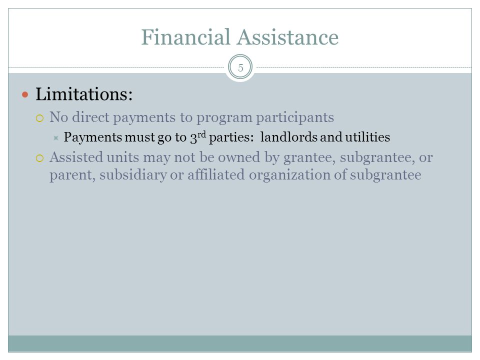 Financial Assistance Limitations: No direct payments to program participants Payments must go to 3 rd parties: landlords and utilities Assisted units