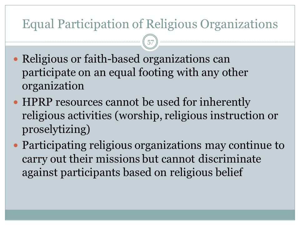 Equal Participation of Religious Organizations 57 Religious or faith-based organizations can participate on an equal footing with any other organization HPRP resources cannot be used for inherently religious activities (worship, religious instruction or proselytizing) Participating religious organizations may continue to carry out their missions but cannot discriminate against participants based on religious belief