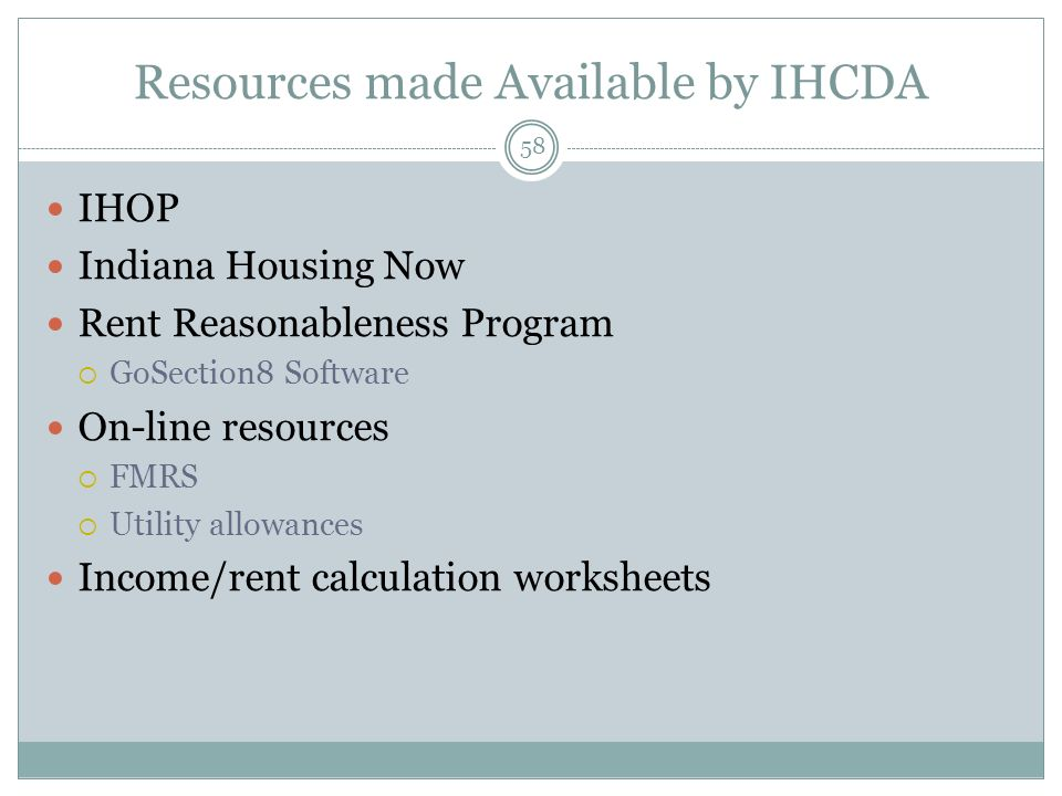 Resources made Available by IHCDA 58 IHOP Indiana Housing Now Rent Reasonableness Program GoSection8 Software On-line resources FMRS Utility allowance