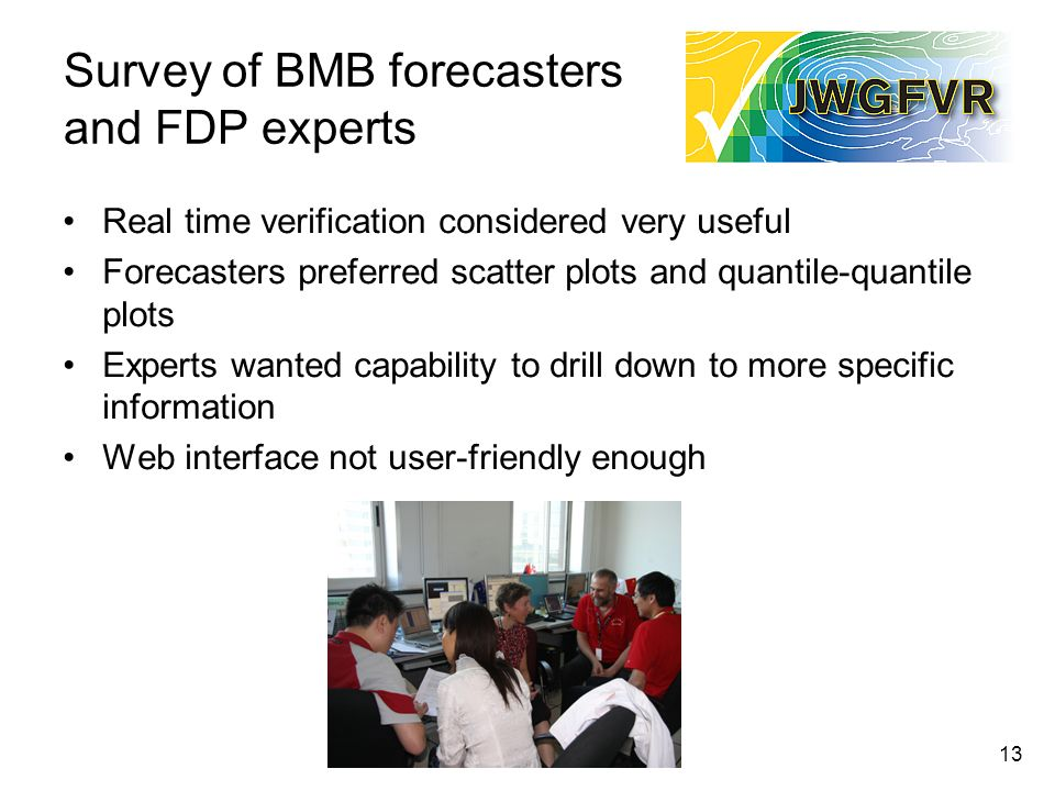 13 Survey of BMB forecasters and FDP experts Real time verification considered very useful Forecasters preferred scatter plots and quantile-quantile plots Experts wanted capability to drill down to more specific information Web interface not user-friendly enough