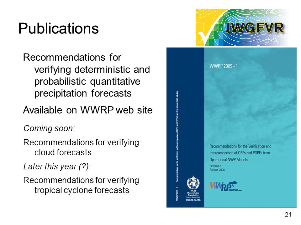 21 Publications Recommendations for verifying deterministic and probabilistic quantitative precipitation forecasts Available on WWRP web site Coming soon: Recommendations for verifying cloud forecasts Later this year ( ): Recommendations for verifying tropical cyclone forecasts