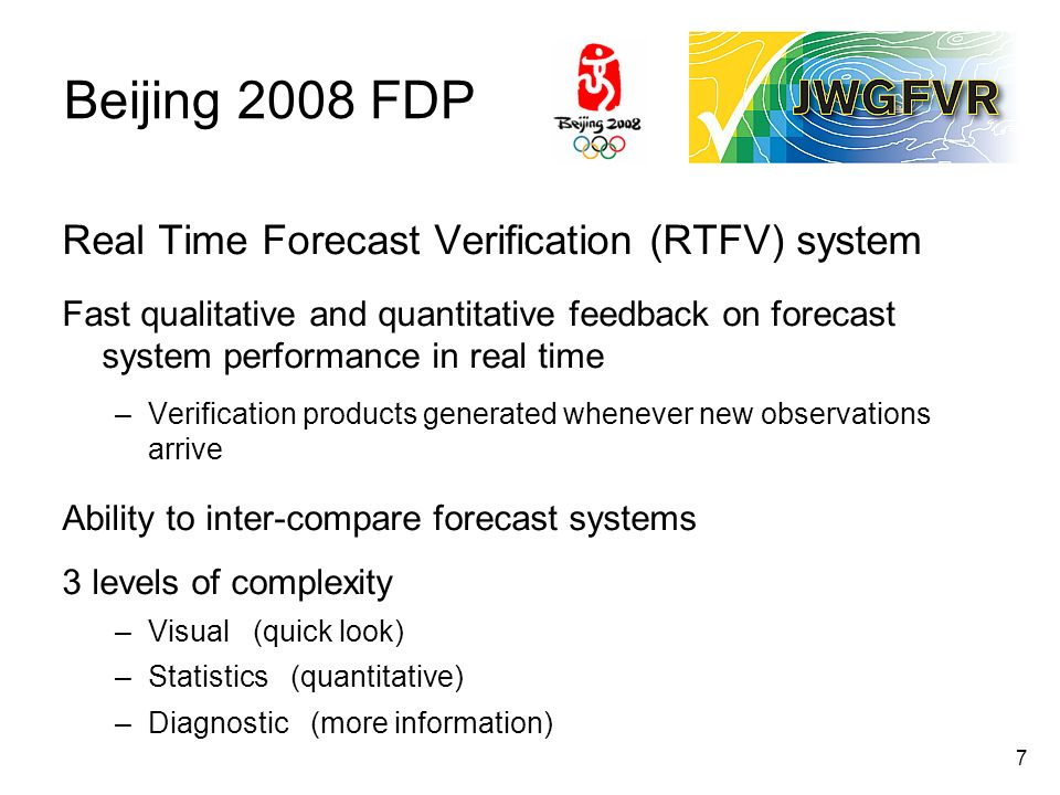 7 Beijing 2008 FDP Real Time Forecast Verification (RTFV) system Fast qualitative and quantitative feedback on forecast system performance in real time –Verification products generated whenever new observations arrive Ability to inter-compare forecast systems 3 levels of complexity –Visual (quick look) –Statistics (quantitative) –Diagnostic (more information)
