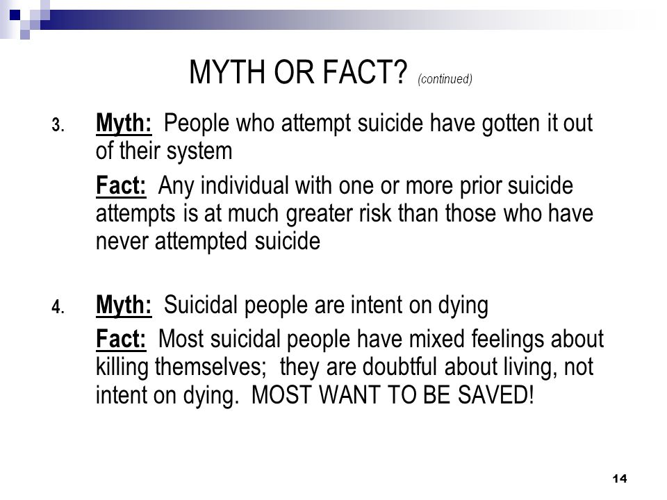 MYTH OR FACT? (continued) 3. Myth: People who attempt suicide have gotten it out of their system Fact: Any individual with one or more prior suicide a