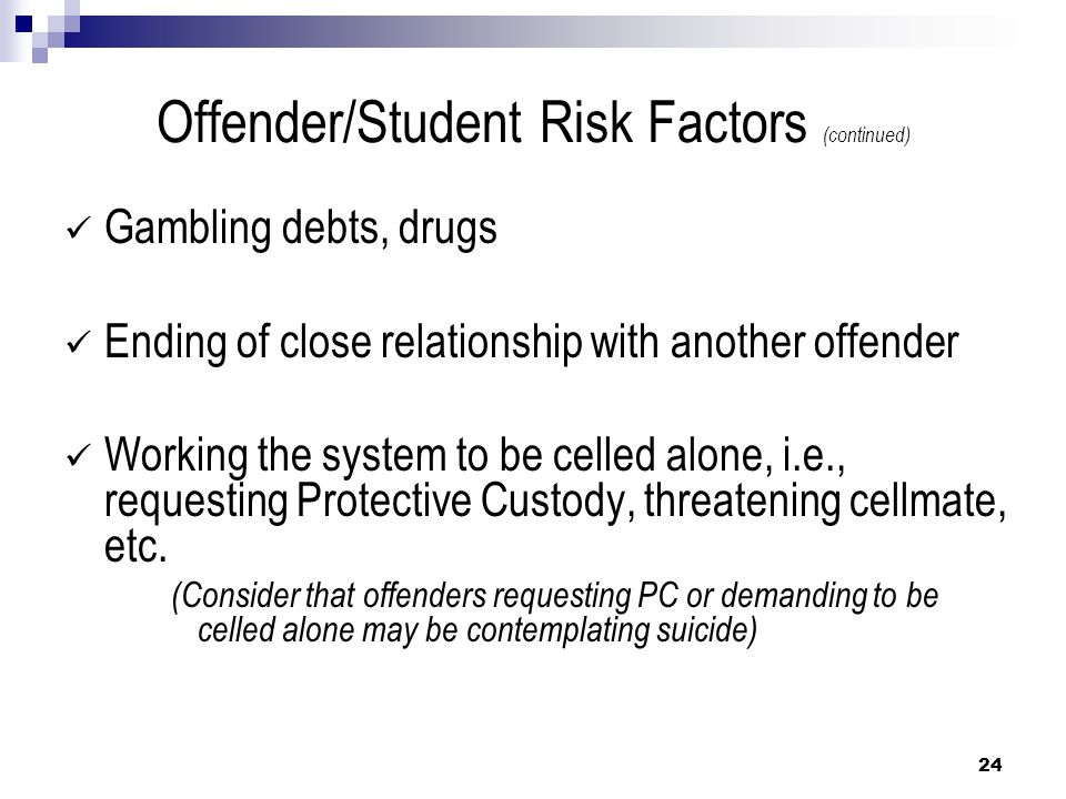 Offender/Student Risk Factors (continued) Gambling debts, drugs Ending of close relationship with another offender Working the system to be celled alo