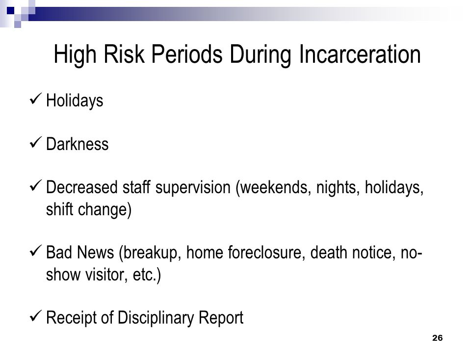 High Risk Periods During Incarceration Holidays Darkness Decreased staff supervision (weekends, nights, holidays, shift change) Bad News (breakup, hom