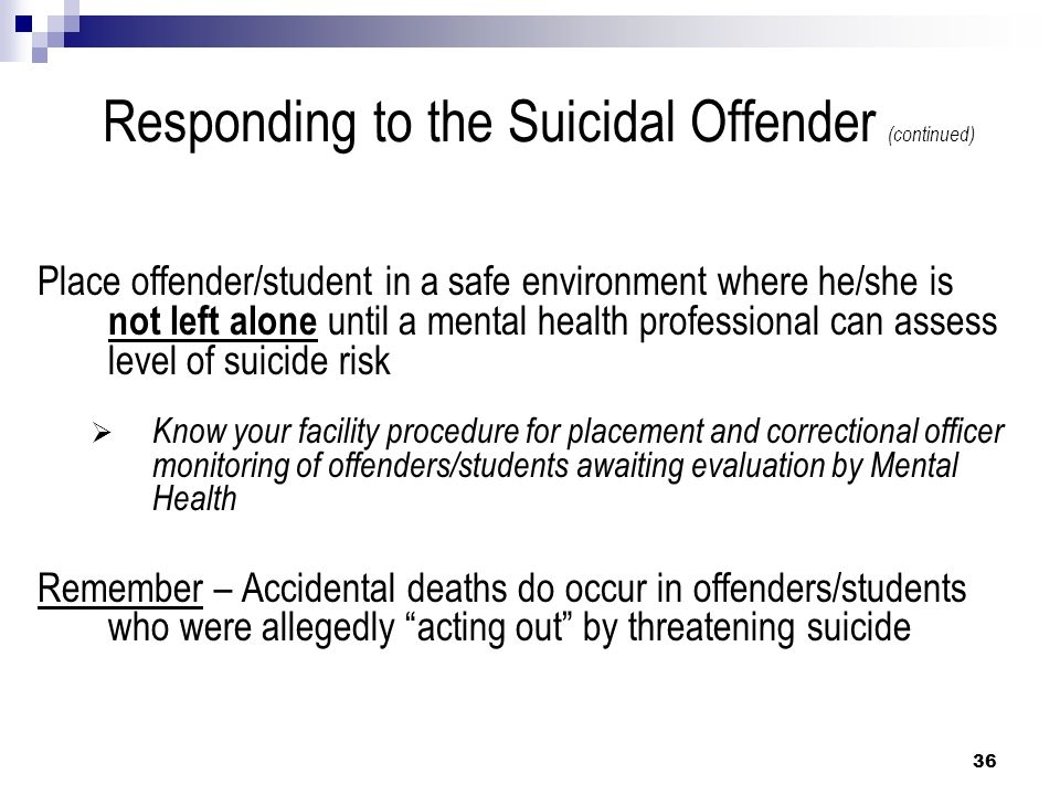 Responding to the Suicidal Offender (continued) Place offender/student in a safe environment where he/she is not left alone until a mental health prof