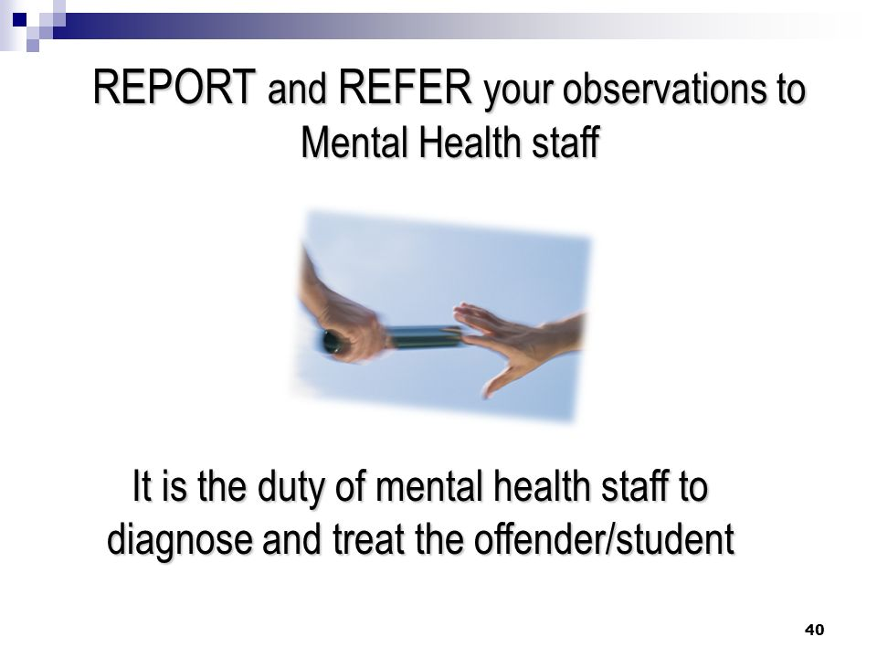 REPORT and REFER your observations to Mental Health staff It is the duty of mental health staff to diagnose and treat the offender/student 40