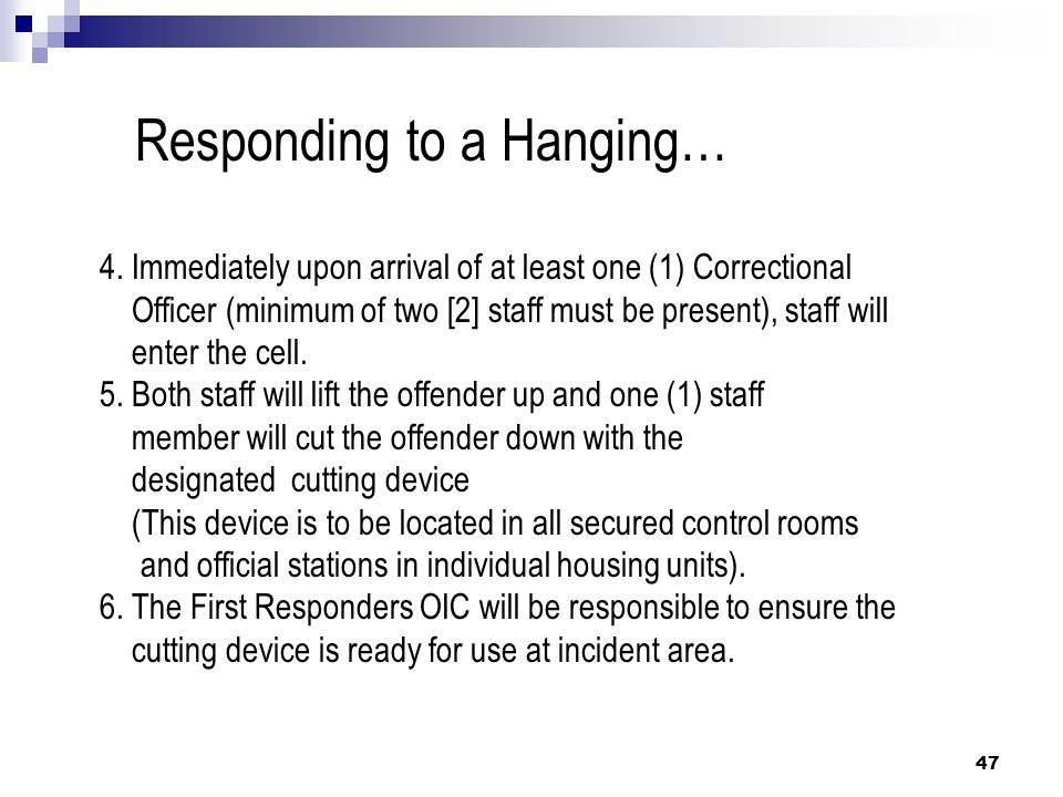 47 Responding to a Hanging… 4. Immediately upon arrival of at least one (1) Correctional Officer (minimum of two [2] staff must be present), staff wil