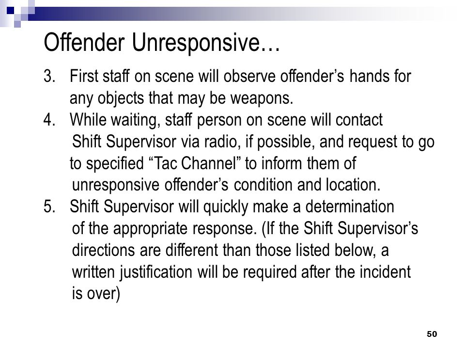 50 Offender Unresponsive… 3.First staff on scene will observe offenders hands for any objects that may be weapons. 4.While waiting, staff person on sc