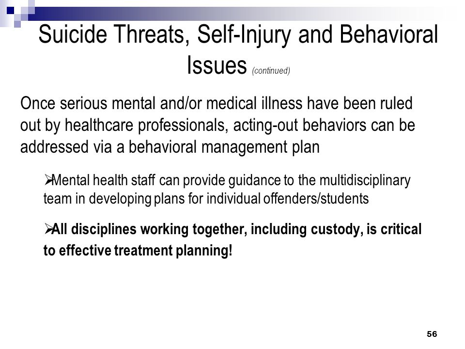Suicide Threats, Self-Injury and Behavioral Issues (continued) Once serious mental and/or medical illness have been ruled out by healthcare profession