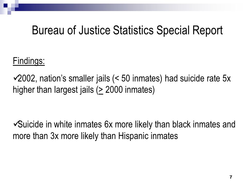 Bureau of Justice Statistics Special Report Male suicide rate in local jails > 50% higher than female inmates Violent offenders suicide rate triple that of non-violent offenders Almost ½ jail suicides occurred during first week in custody (7% in prisons within first month of custody) 8