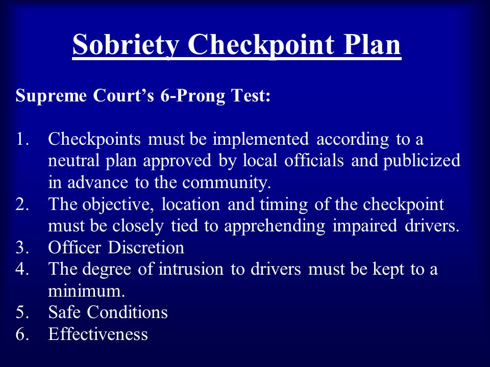 Sobriety Checkpoint Plan Supreme Courts 6-Prong Test: 1.Checkpoints must be implemented according to a neutral plan approved by local officials and publicized in advance to the community.